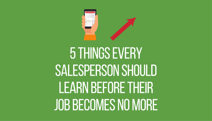 5 Things Every Salesperson Should Learn Before Their Job Becomes No More