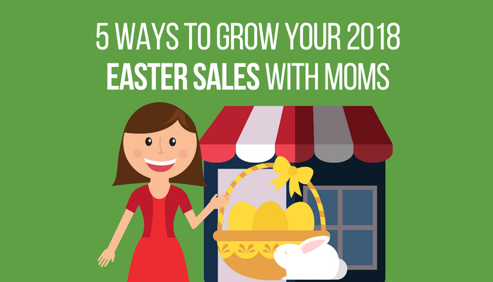 5 Ways to Grow Your 2018 Easter Sales With Moms