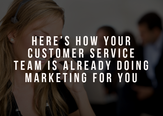 Here's How Your Customer Service Team is Already Doing Marketing for You