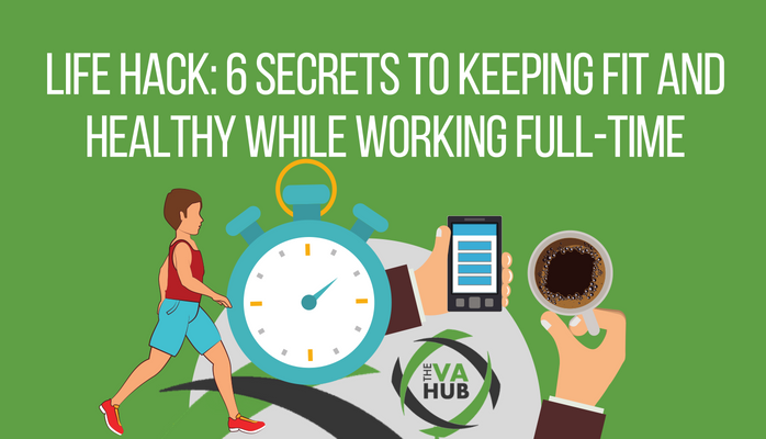 Life Hack: 6 Secrets to Keeping Fit And Healthy While Working Full-Time