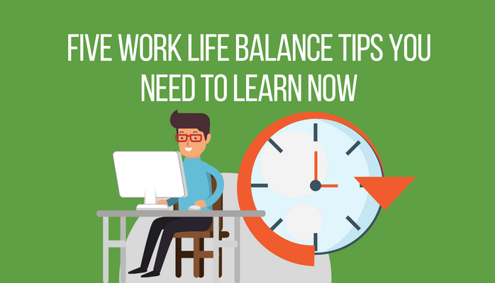 Five Work Life Balance Tips You Need to Learn Now