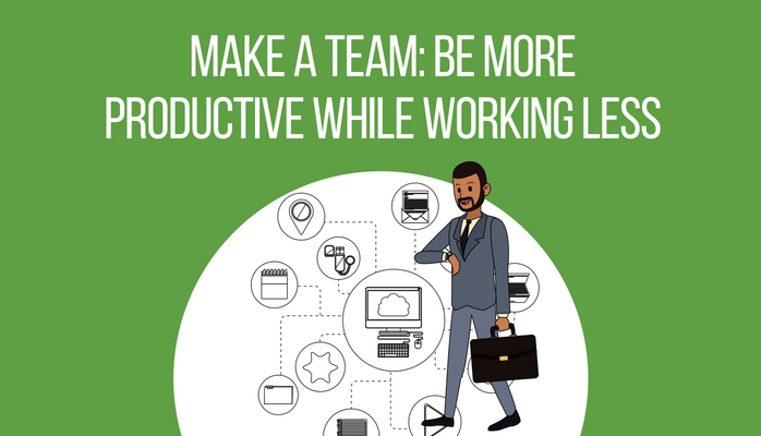 Make a Team: Be More Productive While Working Less