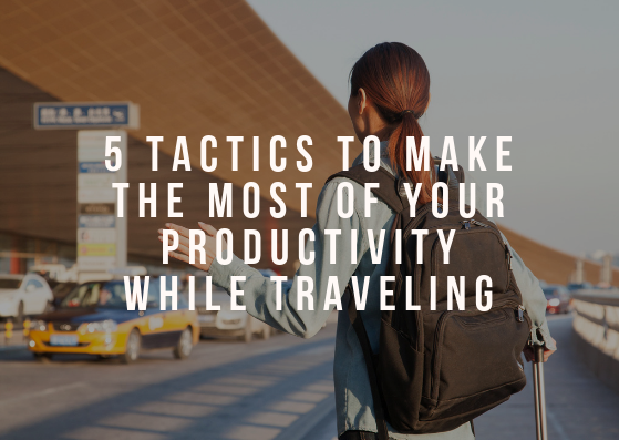 5 Tactics to Make the Most of Your Productivity While Traveling