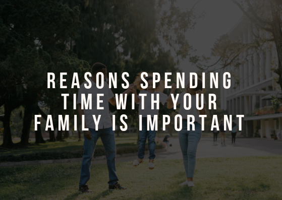 Reasons Spending Time With Your Family is Important