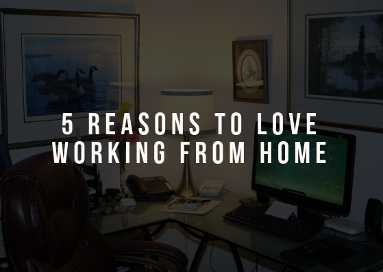 5 Reasons to Love Working From Home
