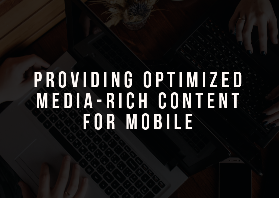 Providing Optimized Media-Rich Content for Mobile