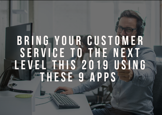 Bring Your Customer Service to The Next Level This 2019 Using These 9 Apps