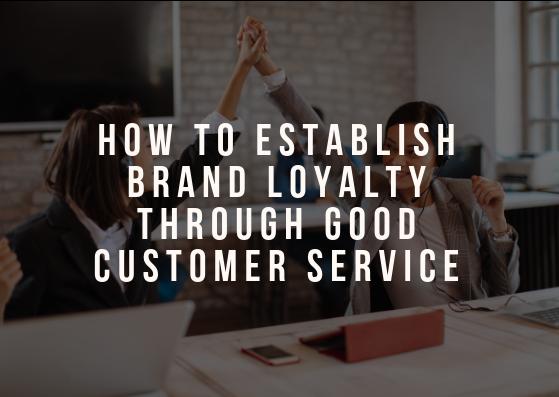 How to Establish Brand Loyalty Through Good Customer Service