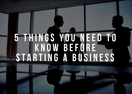 5 Things You Need to Know Before Starting a Business