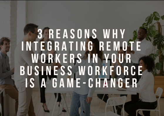 3 Reasons Why Integrating Remote Workers in your Business Workforce is a Game-changer