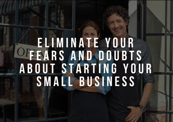 Eliminate Your Fears and Doubts About Starting Your Small Business