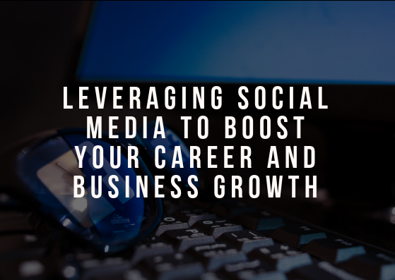 Leveraging Social Media to Boost Your Career and Business Growth