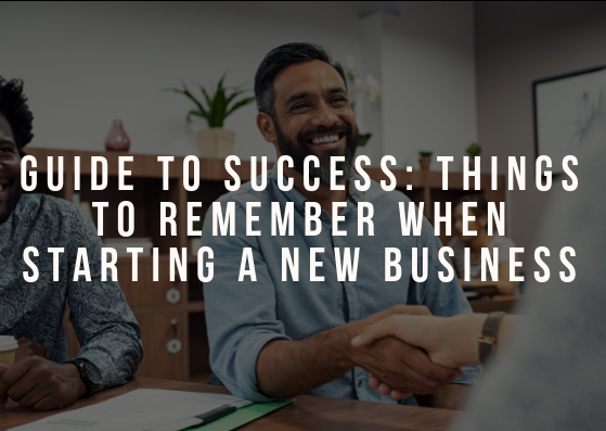 Guide to Success: Things to Remember When Starting a New Business