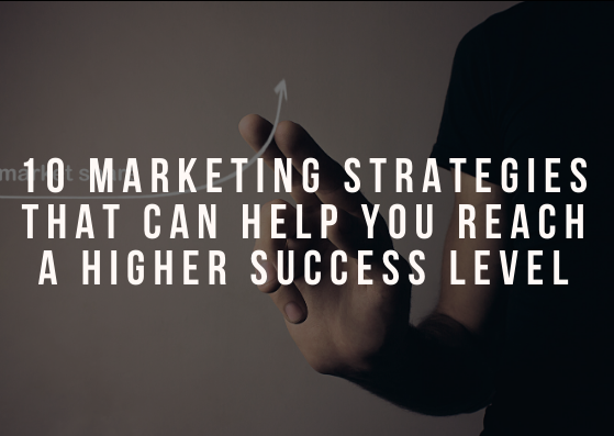 10 Marketing Strategies That Can Help You Reach a Higher Success Level