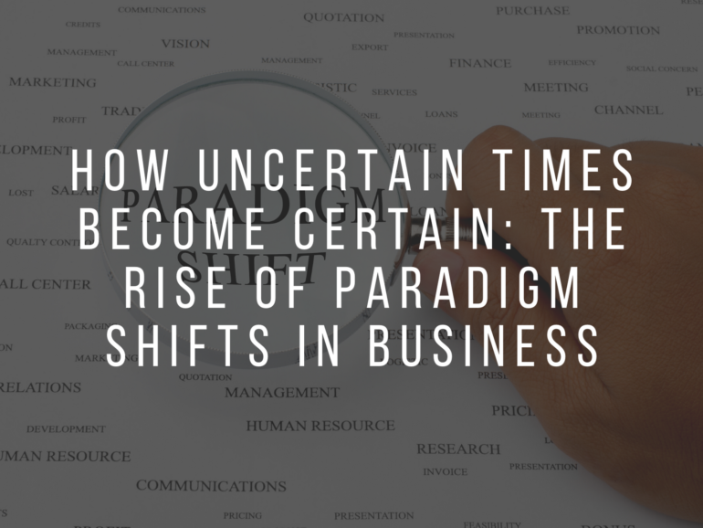 How Uncertain Times become Certain: The Rise of Paradigm Shifts in Business