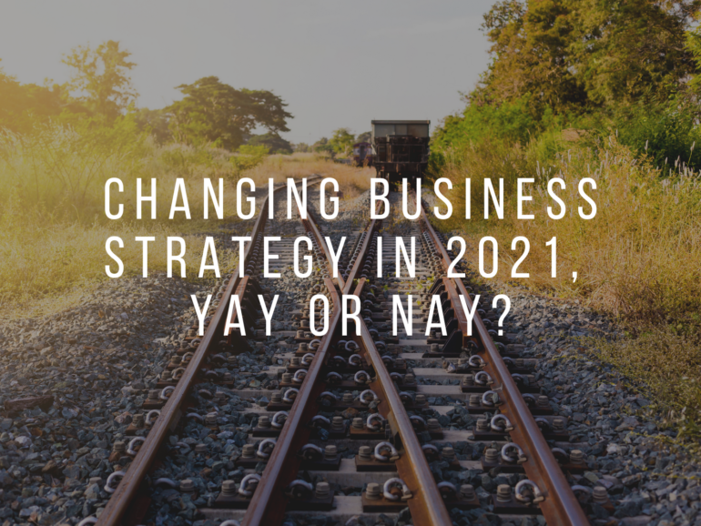 Changing Business Strategy in 2021.  Yay or Nay