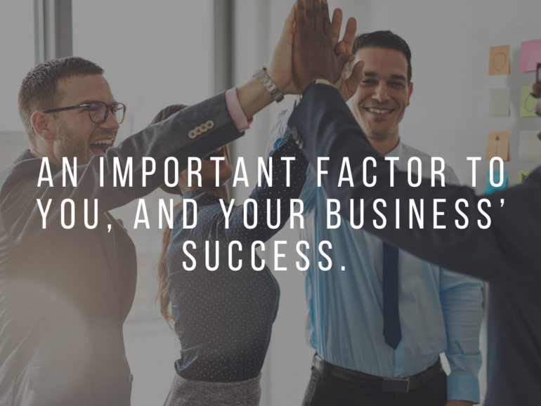 An Important Factor to You, and Your Business' Success
